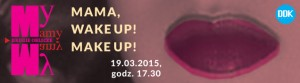 Mama wake up!Make up!19.03.15,My Mamy-Drugie Oblicze-banner